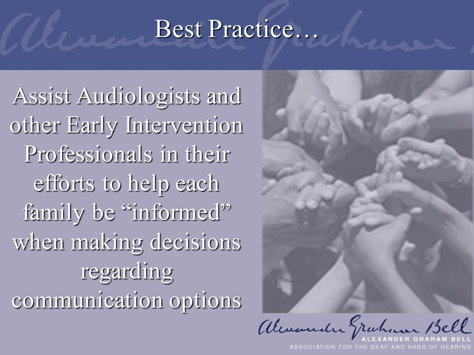 Best Practice… Assist Audiologists and other Early Intervention Professionals in their efforts to help each family be informed when making decisions regarding communication options