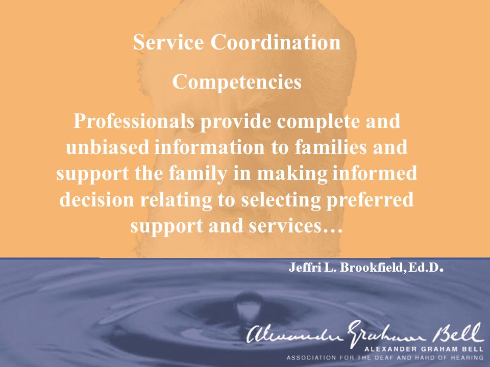 Service Coordination Competencies Professionals provide complete and unbiased information to families and support the family in making informed decisi