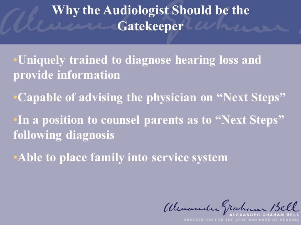 Uniquely trained to diagnose hearing loss and provide information Capable of advising the physician on Next Steps In a position to counsel parents as