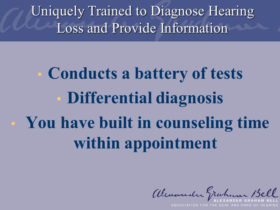Uniquely Trained to Diagnose Hearing Loss and Provide Information Conducts a battery of tests Differential diagnosis You have built in counseling time