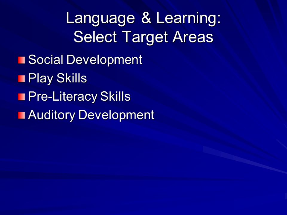 Language & Learning: Select Target Areas Social Development Play Skills Pre-Literacy Skills Auditory Development