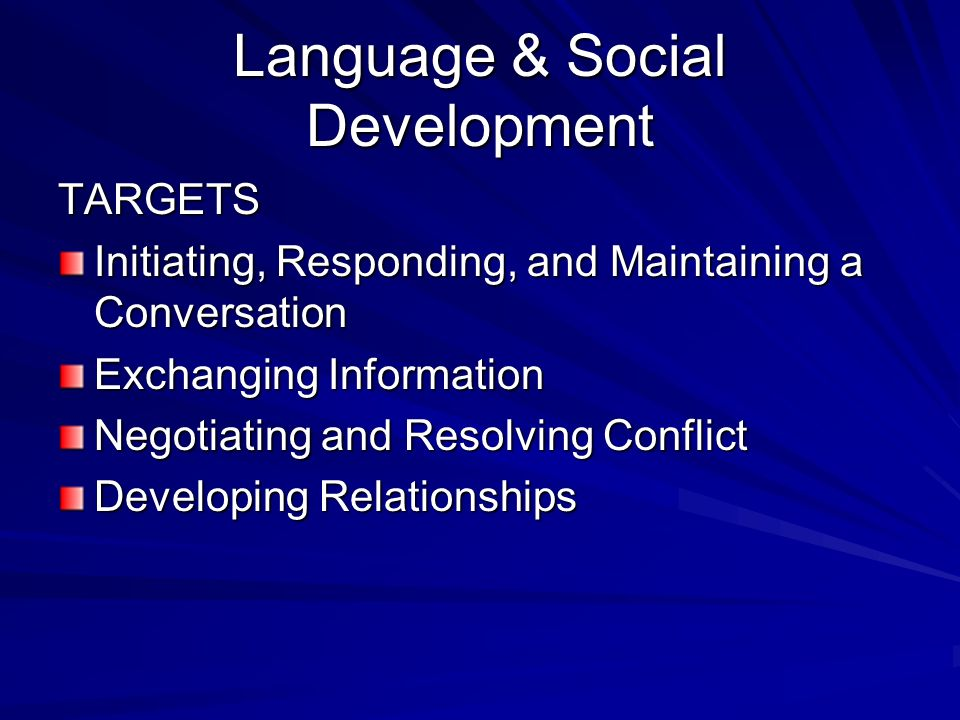 Language & Social Development TARGETS Initiating, Responding, and Maintaining a Conversation Exchanging Information Negotiating and Resolving Conflict