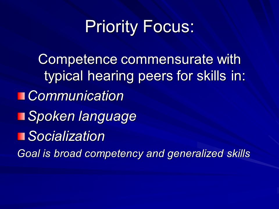 Priority Focus: Competence commensurate with typical hearing peers for skills in: Communication Spoken language Socialization Goal is broad competency