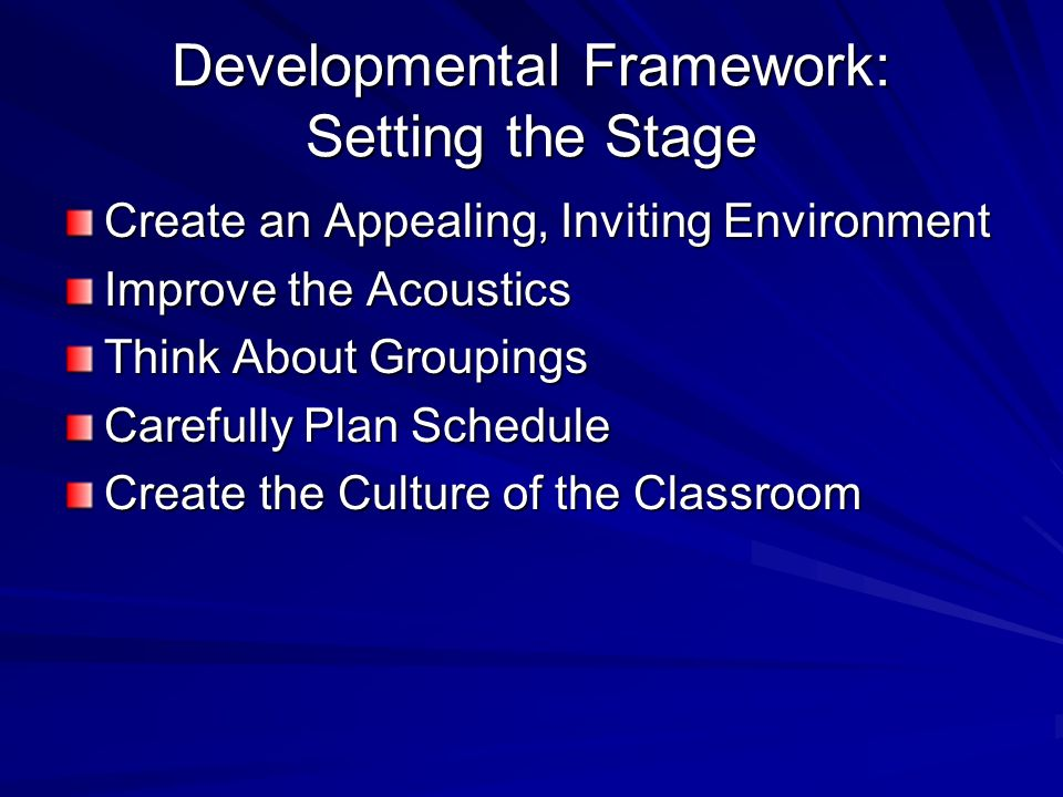 Developmental Framework: Setting the Stage Create an Appealing, Inviting Environment Improve the Acoustics Think About Groupings Carefully Plan Schedu