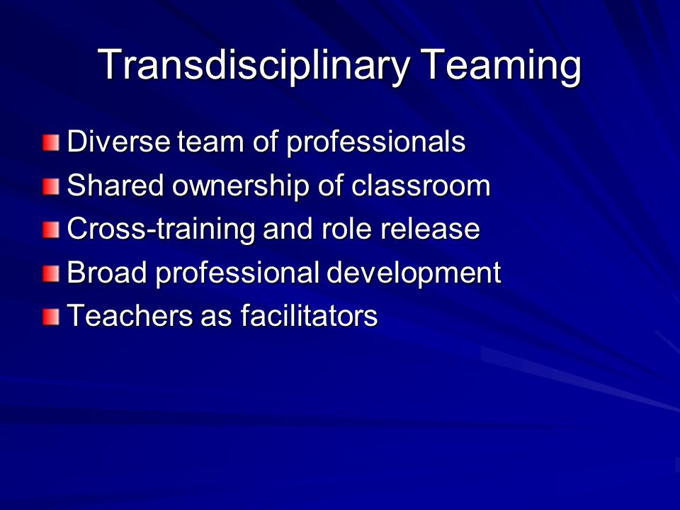 Transdisciplinary Teaming Diverse team of professionals Shared ownership of classroom Cross-training and role release Broad professional development T