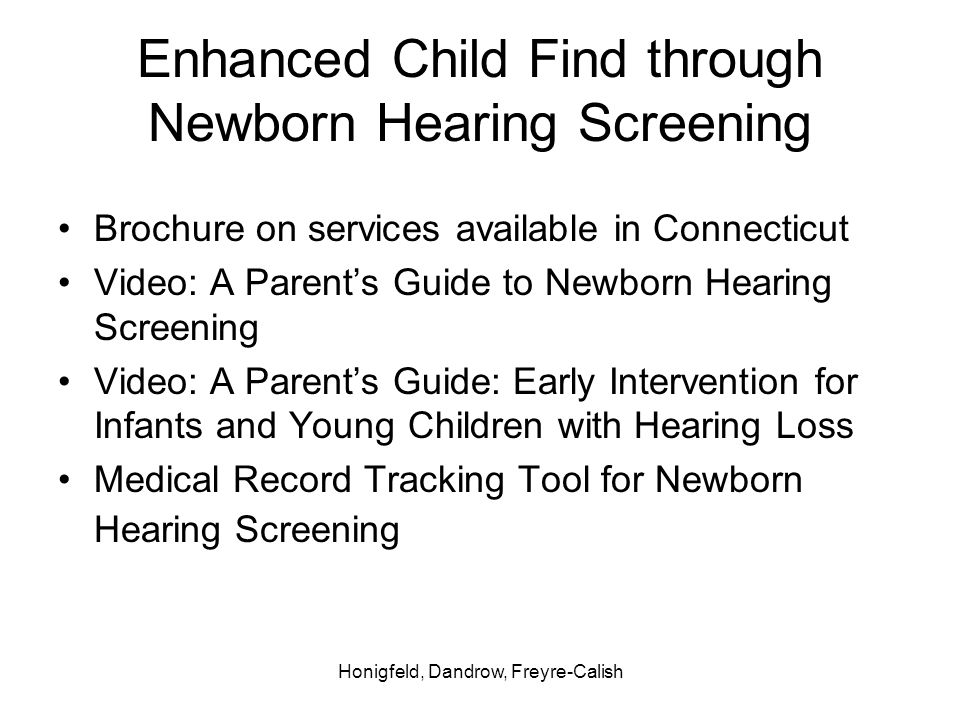 Honigfeld, Dandrow, Freyre-Calish Enhanced Child Find through Newborn Hearing Screening Brochure on services available in Connecticut Video: A Parents Guide to Newborn Hearing Screening Video: A Parents Guide: Early Intervention for Infants and Young Children with Hearing Loss Medical Record Tracking Tool for Newborn Hearing Screening
