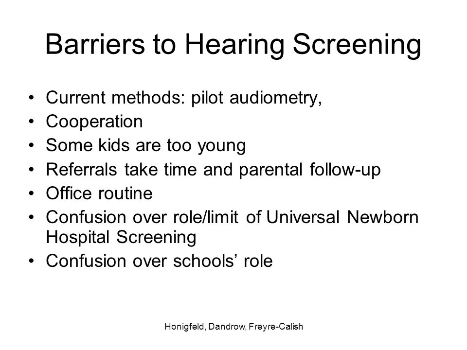 Honigfeld, Dandrow, Freyre-Calish Barriers to Hearing Screening Current methods: pilot audiometry, Cooperation Some kids are too young Referrals take time and parental follow-up Office routine Confusion over role/limit of Universal Newborn Hospital Screening Confusion over schools role