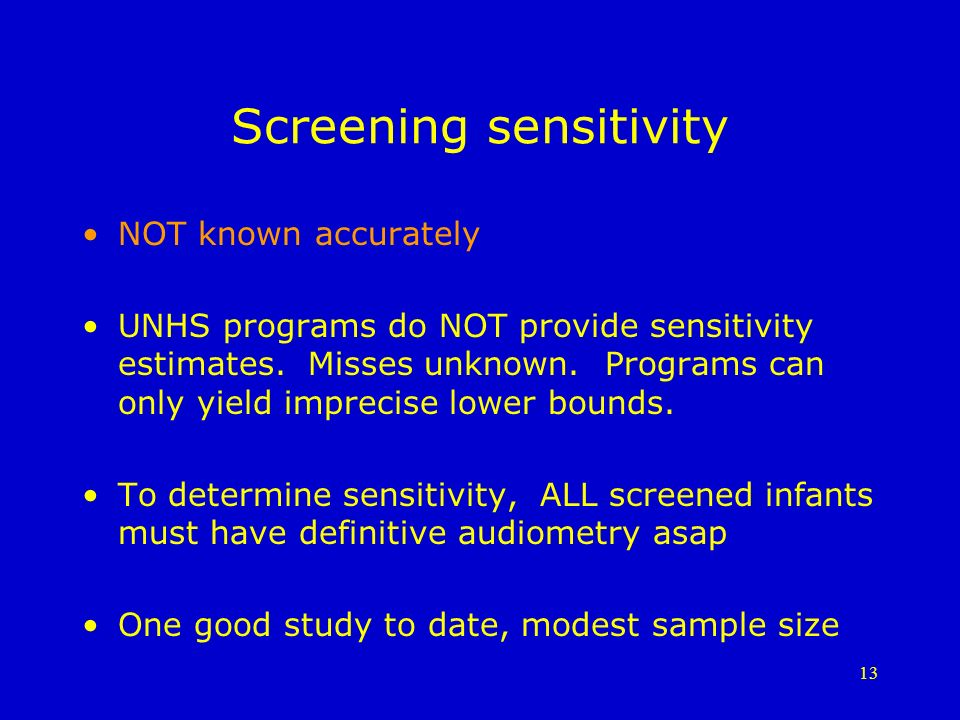 13 Screening sensitivity NOT known accurately UNHS programs do NOT provide sensitivity estimates.