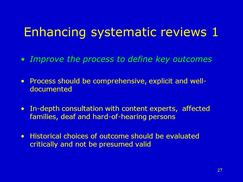 27 Enhancing systematic reviews 1 Improve the process to define key outcomes Process should be comprehensive, explicit and well- documented In-depth consultation with content experts, affected families, deaf and hard-of-hearing persons Historical choices of outcome should be evaluated critically and not be presumed valid