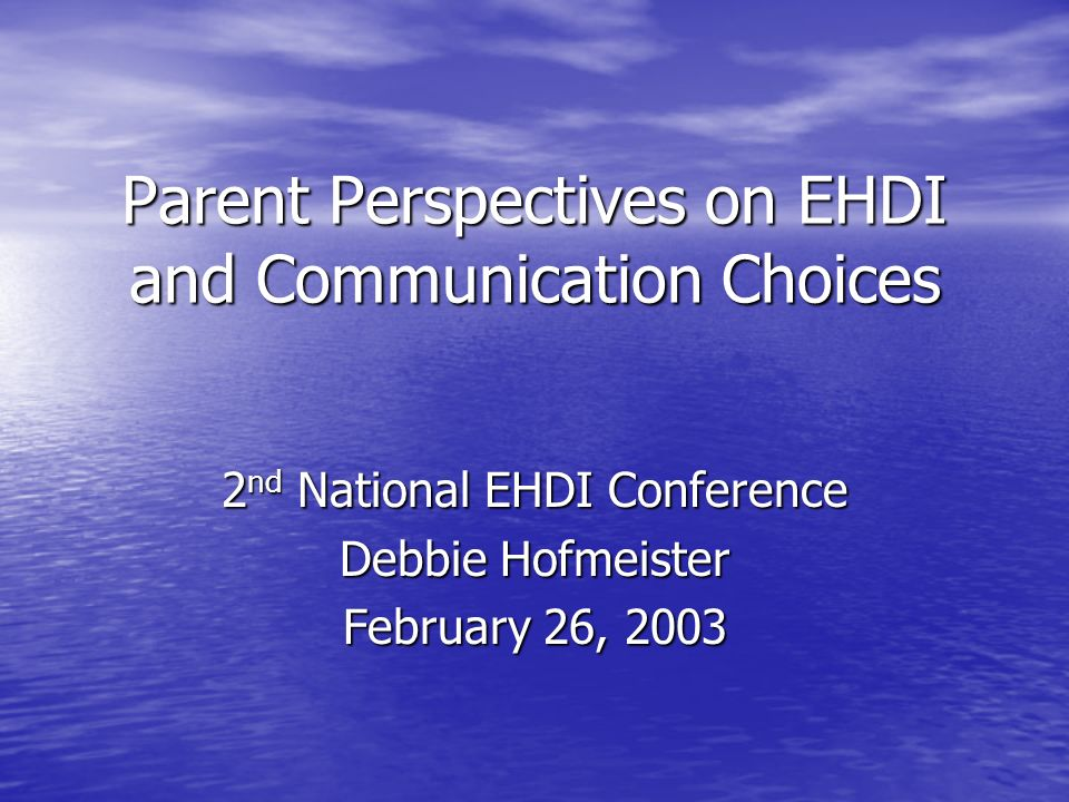 Parent Perspectives on EHDI and Communication Choices 2 nd National EHDI Conference Debbie Hofmeister February 26, 2003