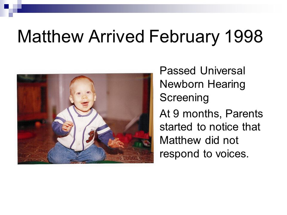 Matthew Arrived February 1998 Passed Universal Newborn Hearing Screening At 9 months, Parents started to notice that Matthew did not respond to voices.