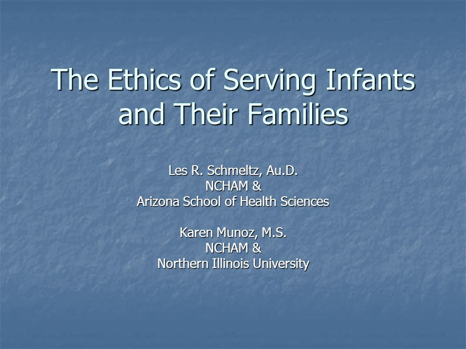 The Ethics of Serving Infants and Their Families Les R. Schmeltz, Au.D. NCHAM & Arizona School of Health Sciences Karen Munoz, M.S. NCHAM & Northern I