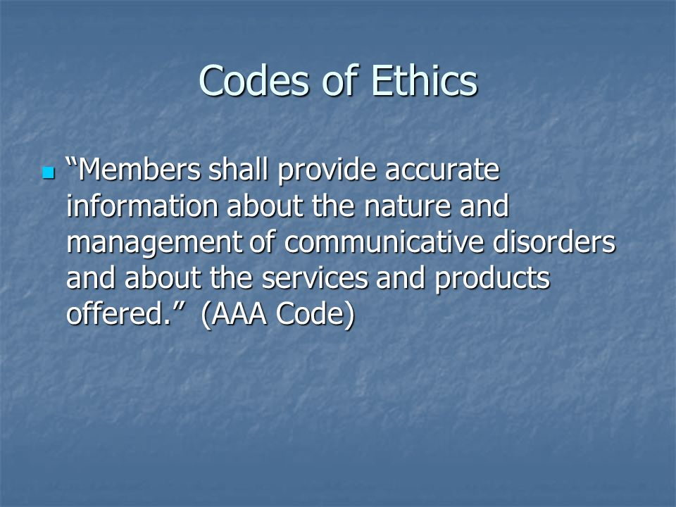 Codes of Ethics Members shall provide accurate information about the nature and management of communicative disorders and about the services and produ