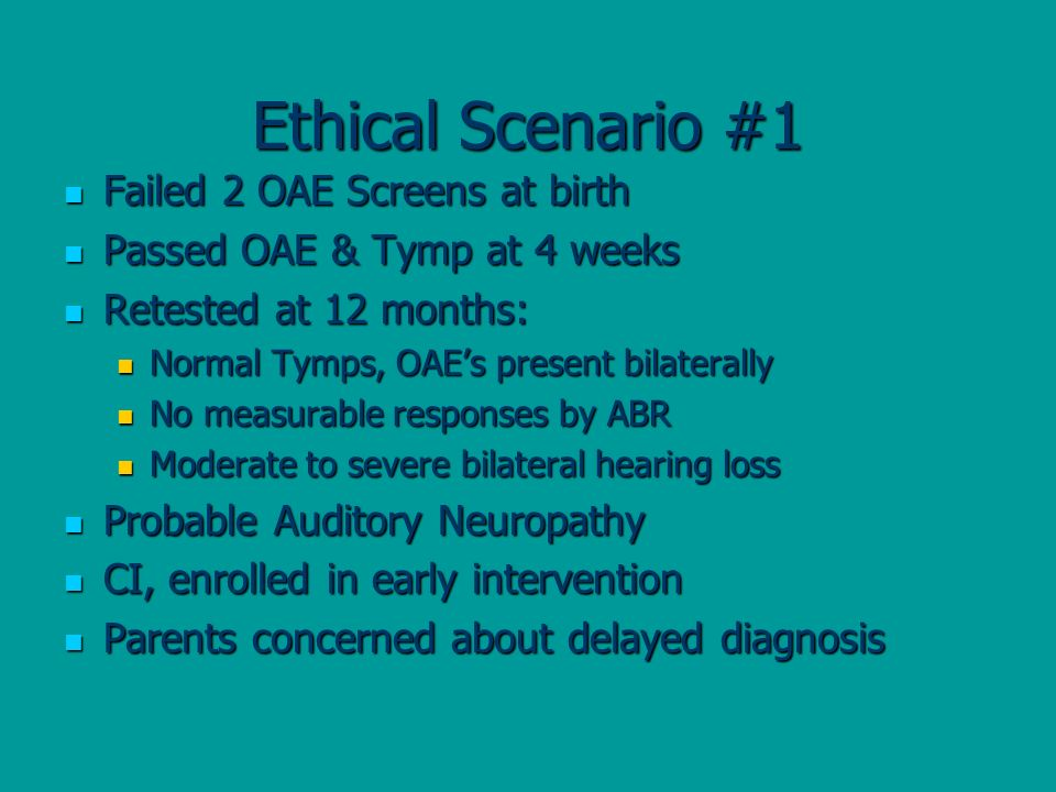 Ethical Scenario #1 Failed 2 OAE Screens at birth Failed 2 OAE Screens at birth Passed OAE & Tymp at 4 weeks Passed OAE & Tymp at 4 weeks Retested at