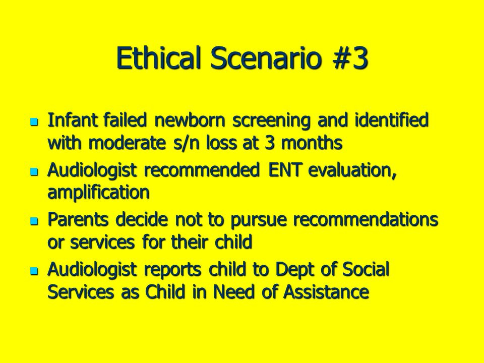 Ethical Scenario #3 Infant failed newborn screening and identified with moderate s/n loss at 3 months Infant failed newborn screening and identified w
