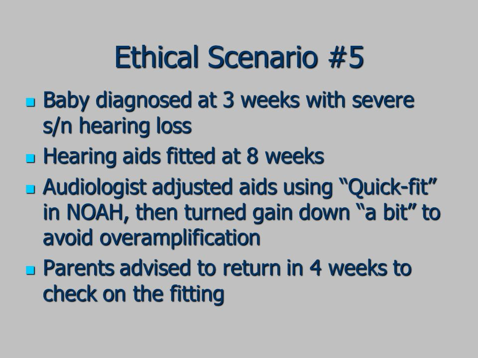Ethical Scenario #5 Baby diagnosed at 3 weeks with severe s/n hearing loss Baby diagnosed at 3 weeks with severe s/n hearing loss Hearing aids fitted