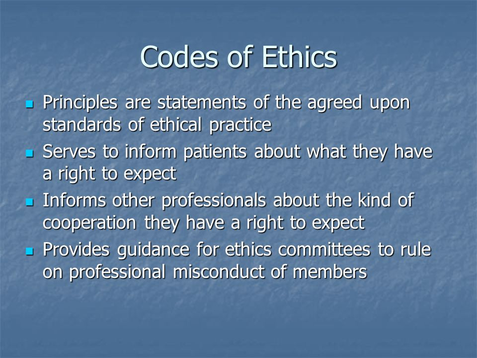 Codes of Ethics Principles are statements of the agreed upon standards of ethical practice Principles are statements of the agreed upon standards of e
