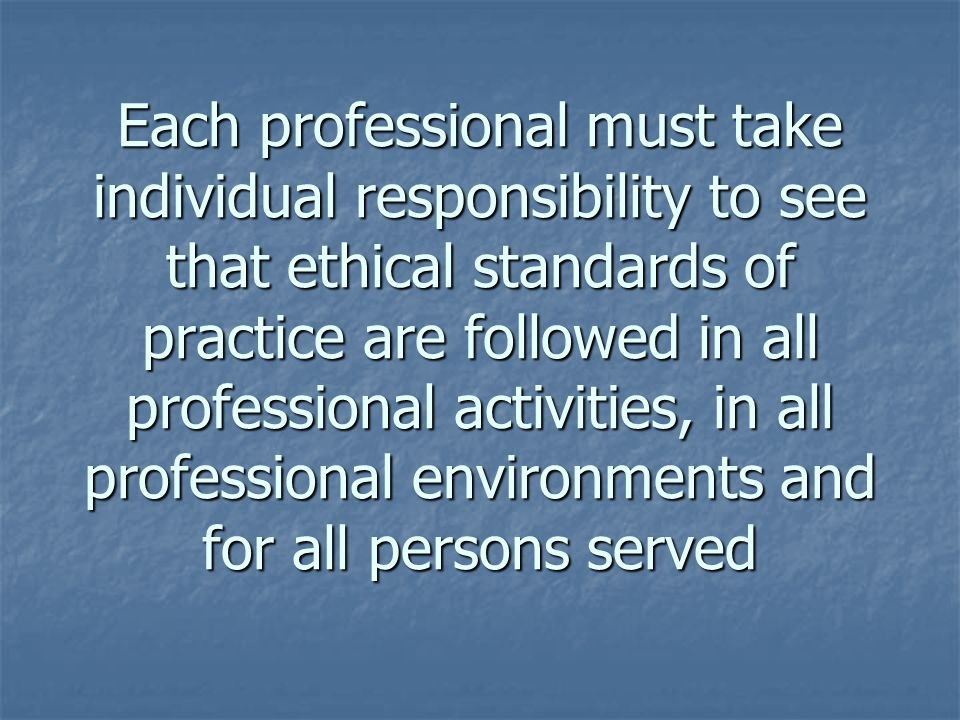 Each professional must take individual responsibility to see that ethical standards of practice are followed in all professional activities, in all pr