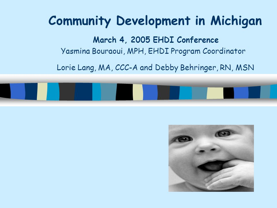 Community Development in Michigan March 4, 2005 EHDI Conference Yasmina Bouraoui, MPH, EHDI Program Coordinator Lorie Lang, MA, CCC-A and Debby Behringer, RN, MSN