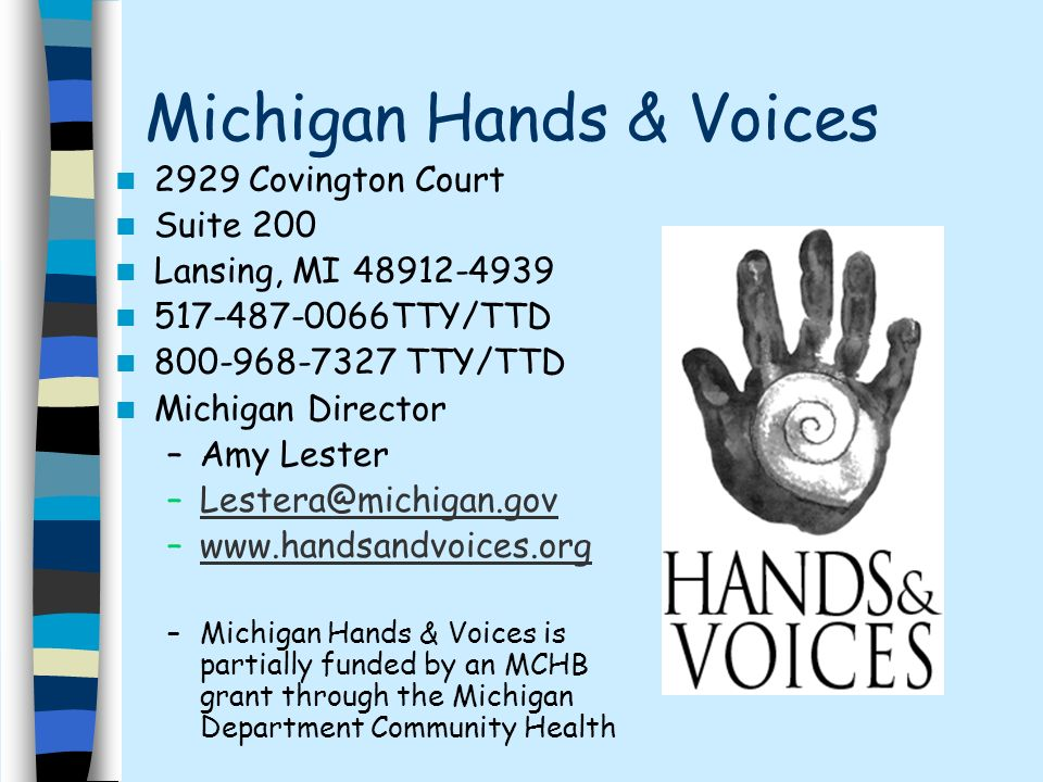 Michigan Hands & Voices 2929 Covington Court Suite 200 Lansing, MI TTY/TTD TTY/TTD Michigan Director –Amy Lester –  –Michigan Hands & Voices is partially funded by an MCHB grant through the Michigan Department Community Health