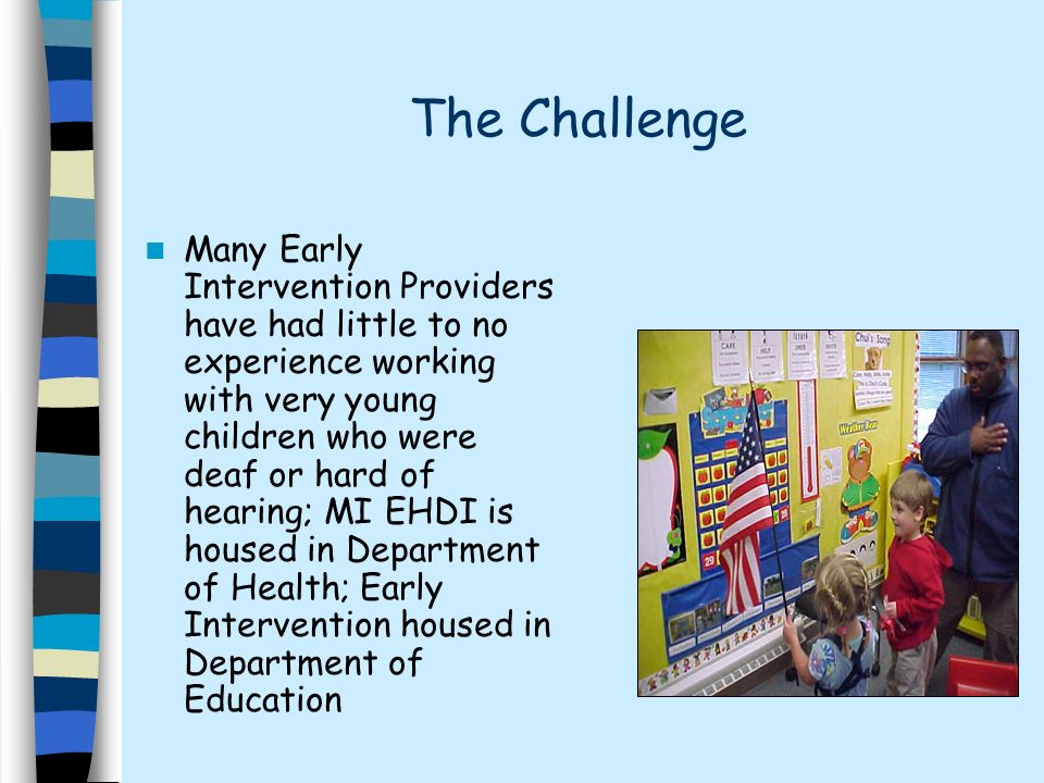 The Challenge Many Early Intervention Providers have had little to no experience working with very young children who were deaf or hard of hearing; MI EHDI is housed in Department of Health; Early Intervention housed in Department of Education