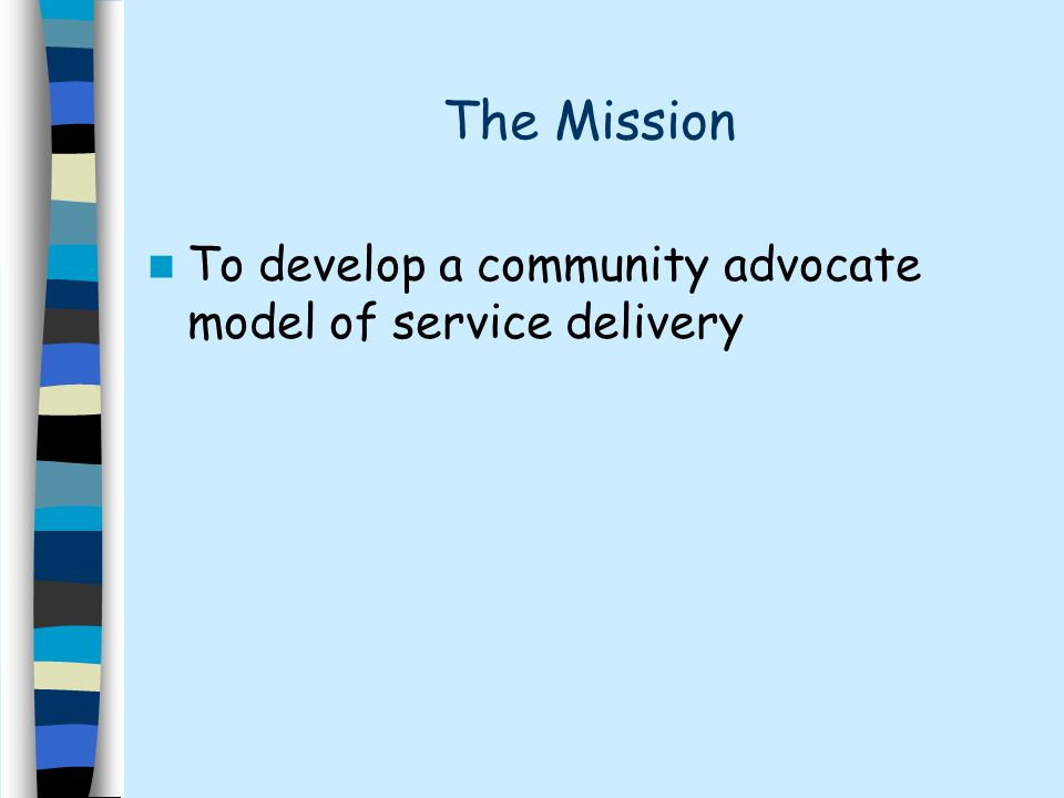 The Mission To develop a community advocate model of service delivery