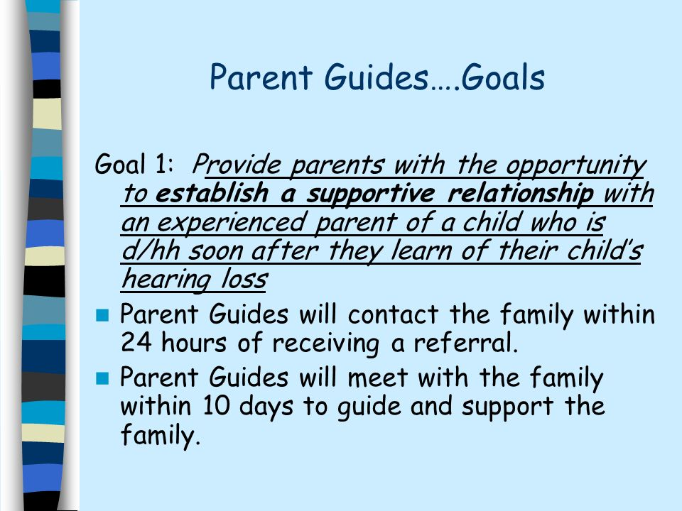 Parent Guides….Goals Goal 1: Provide parents with the opportunity to establish a supportive relationship with an experienced parent of a child who is d/hh soon after they learn of their childs hearing loss Parent Guides will contact the family within 24 hours of receiving a referral.