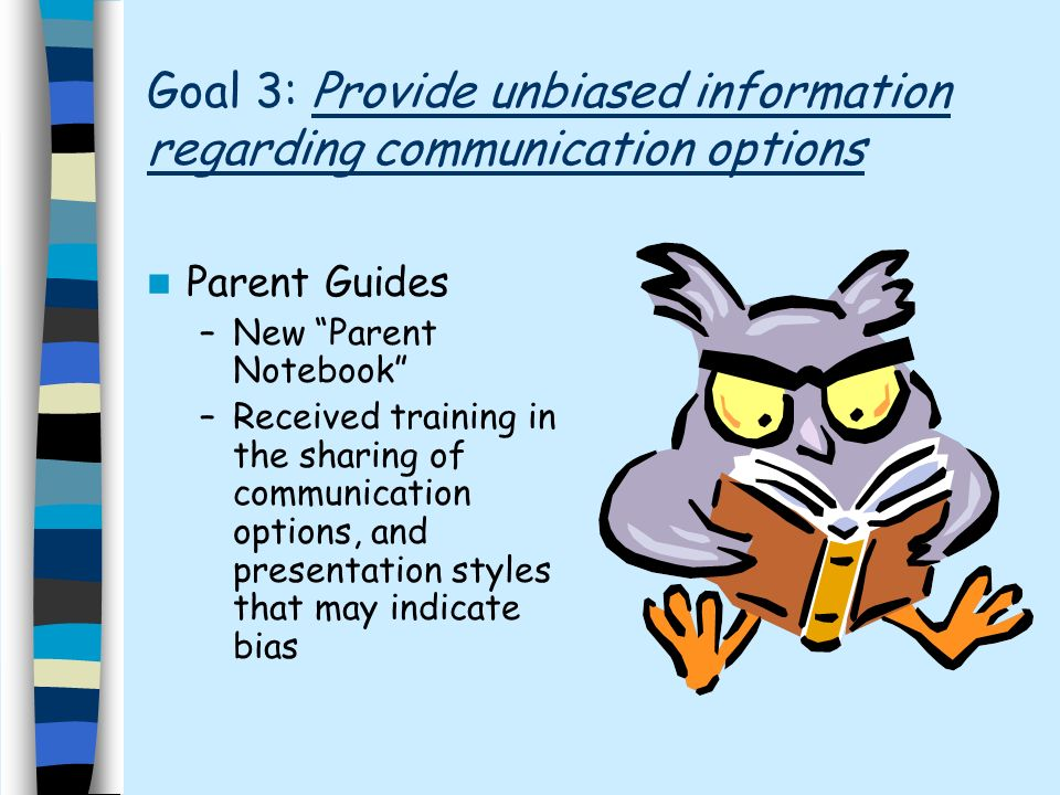 Goal 3: Provide unbiased information regarding communication options Parent Guides –New Parent Notebook –Received training in the sharing of communication options, and presentation styles that may indicate bias