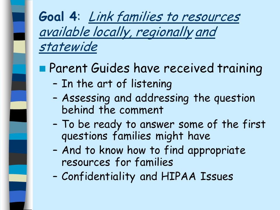 Goal 4: Link families to resources available locally, regionally and statewide Parent Guides have received training –In the art of listening –Assessing and addressing the question behind the comment –To be ready to answer some of the first questions families might have –And to know how to find appropriate resources for families –Confidentiality and HIPAA Issues