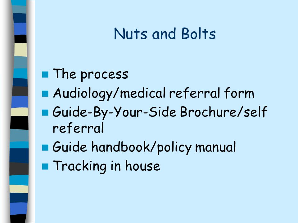 Nuts and Bolts The process Audiology/medical referral form Guide-By-Your-Side Brochure/self referral Guide handbook/policy manual Tracking in house