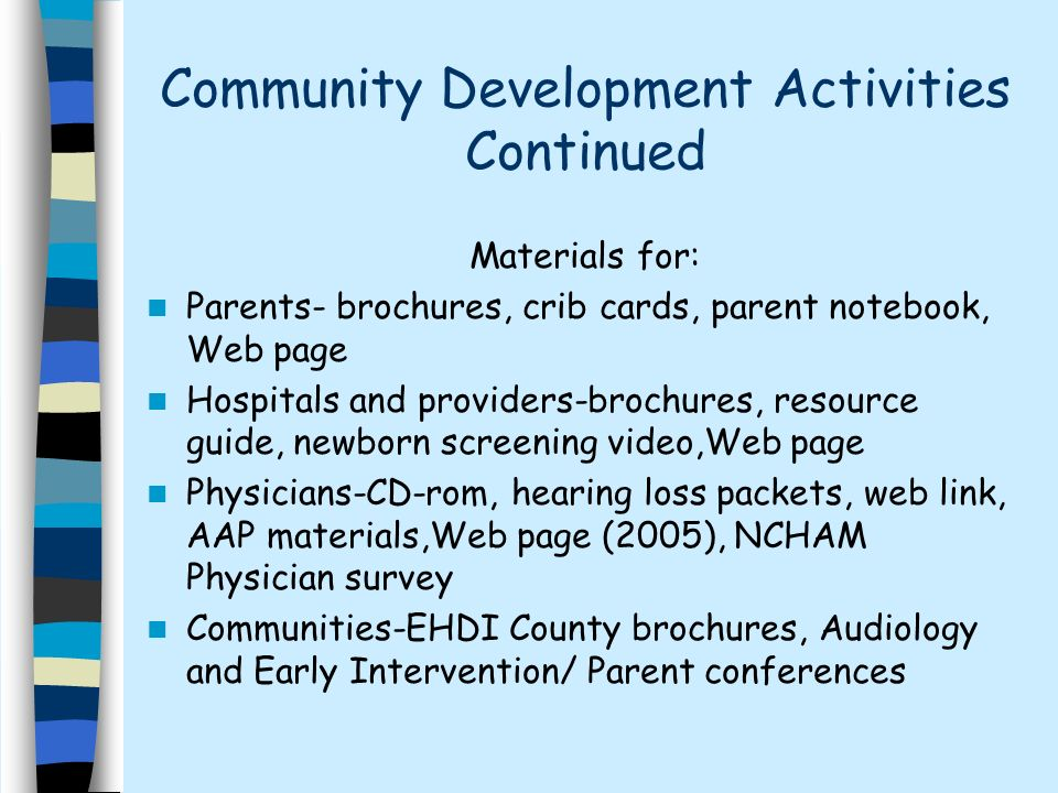 Community Development Activities Continued Materials for: Parents- brochures, crib cards, parent notebook, Web page Hospitals and providers-brochures, resource guide, newborn screening video,Web page Physicians-CD-rom, hearing loss packets, web link, AAP materials,Web page (2005), NCHAM Physician survey Communities-EHDI County brochures, Audiology and Early Intervention/ Parent conferences