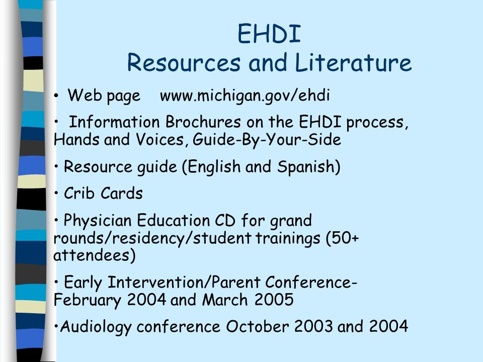 EHDI Resources and Literature Web page   Information Brochures on the EHDI process, Hands and Voices, Guide-By-Your-Side Resource guide (English and Spanish) Crib Cards Physician Education CD for grand rounds/residency/student trainings (50+ attendees) Early Intervention/Parent Conference- February 2004 and March 2005 Audiology conference October 2003 and 2004
