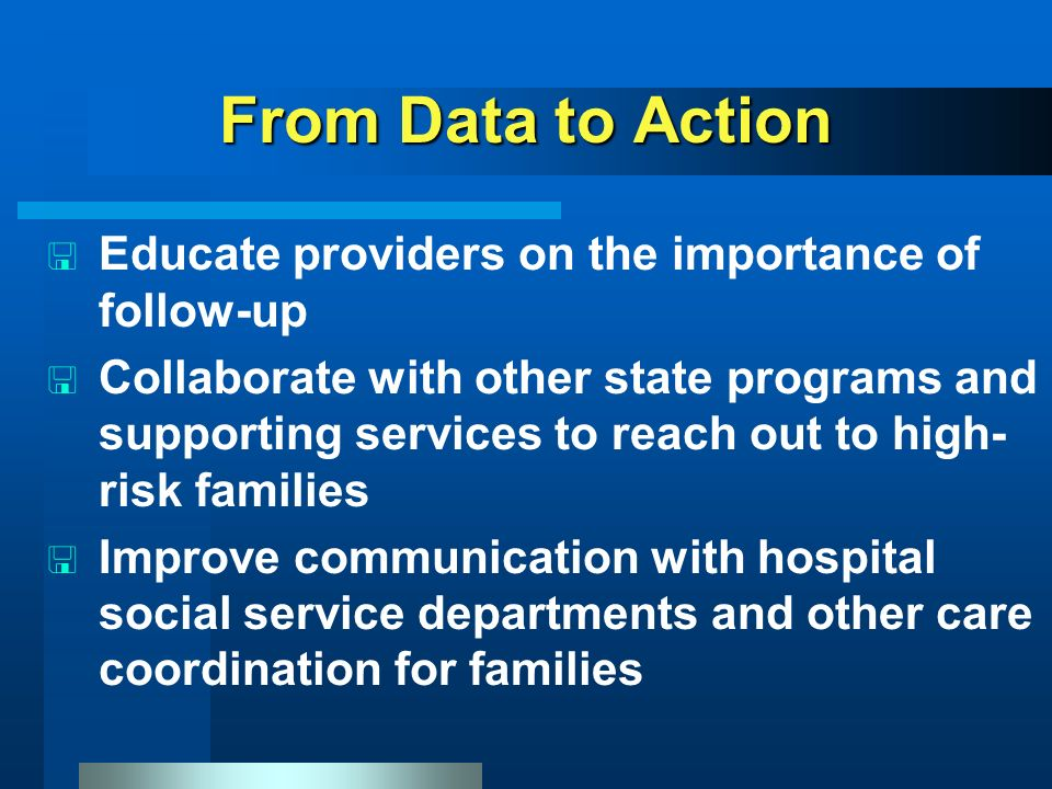 From Data to Action < Educate providers on the importance of follow-up < Collaborate with other state programs and supporting services to reach out to high- risk families < Improve communication with hospital social service departments and other care coordination for families