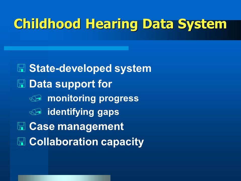 Childhood Hearing Data System < State-developed system < Data support for / monitoring progress / identifying gaps < Case management < Collaboration capacity