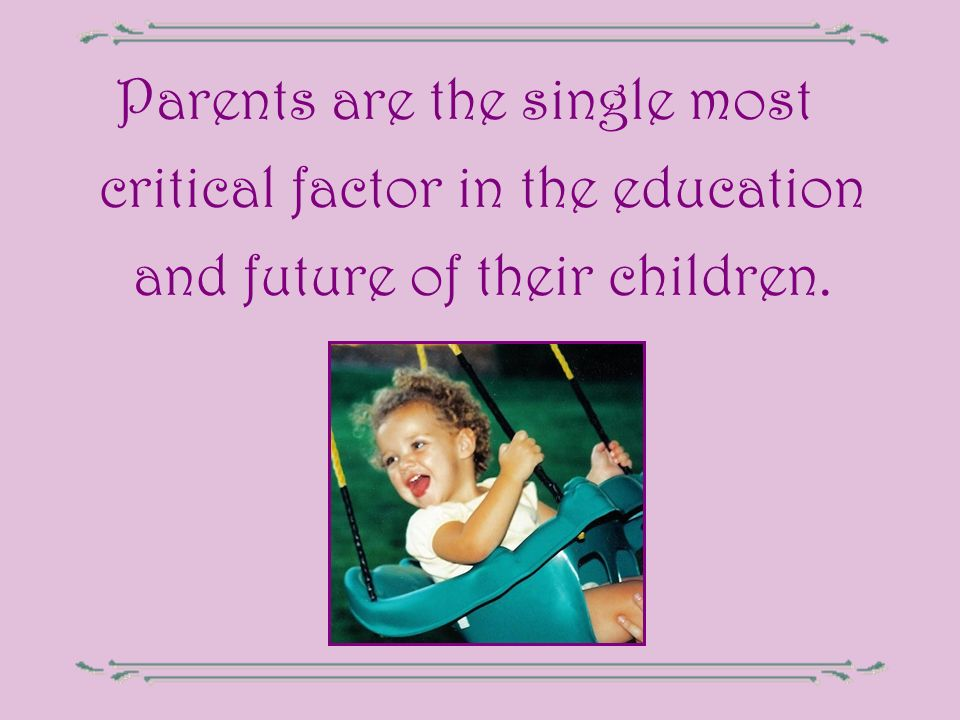 Parents are the single most critical factor in the education and future of their children.