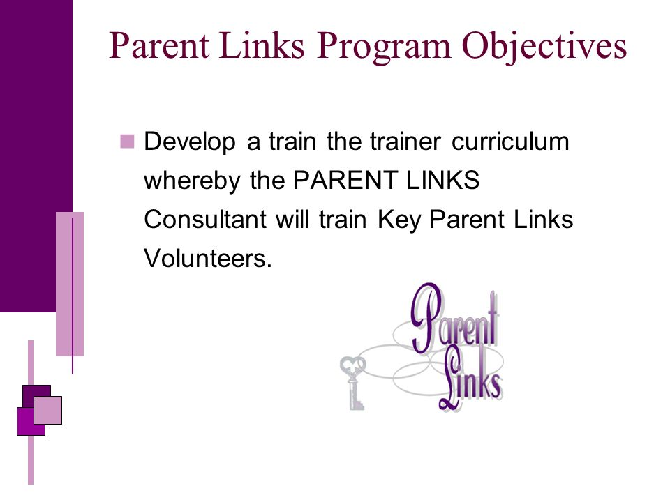 Parent Links Program Objectives Develop a train the trainer curriculum whereby the PARENT LINKS Consultant will train Key Parent Links Volunteers.