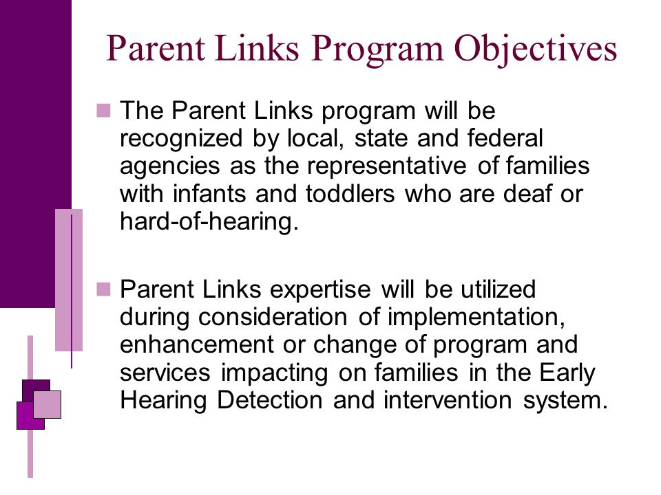 Parent Links Program Objectives The Parent Links program will be recognized by local, state and federal agencies as the representative of families with infants and toddlers who are deaf or hard-of-hearing.