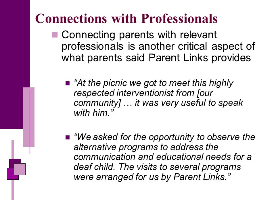 Connections with Professionals Connecting parents with relevant professionals is another critical aspect of what parents said Parent Links provides At the picnic we got to meet this highly respected interventionist from [our community] … it was very useful to speak with him.