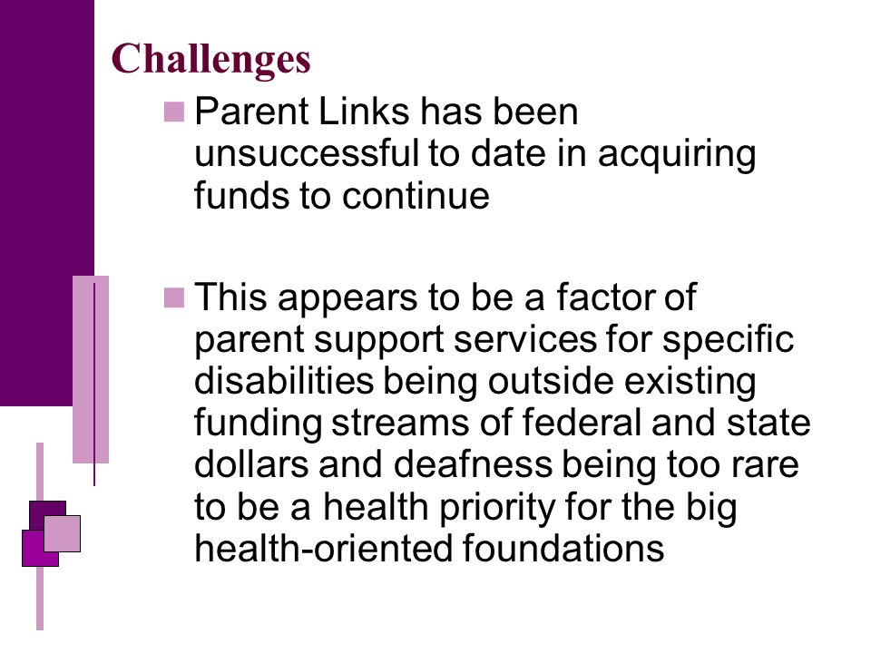 Challenges Parent Links has been unsuccessful to date in acquiring funds to continue This appears to be a factor of parent support services for specific disabilities being outside existing funding streams of federal and state dollars and deafness being too rare to be a health priority for the big health-oriented foundations