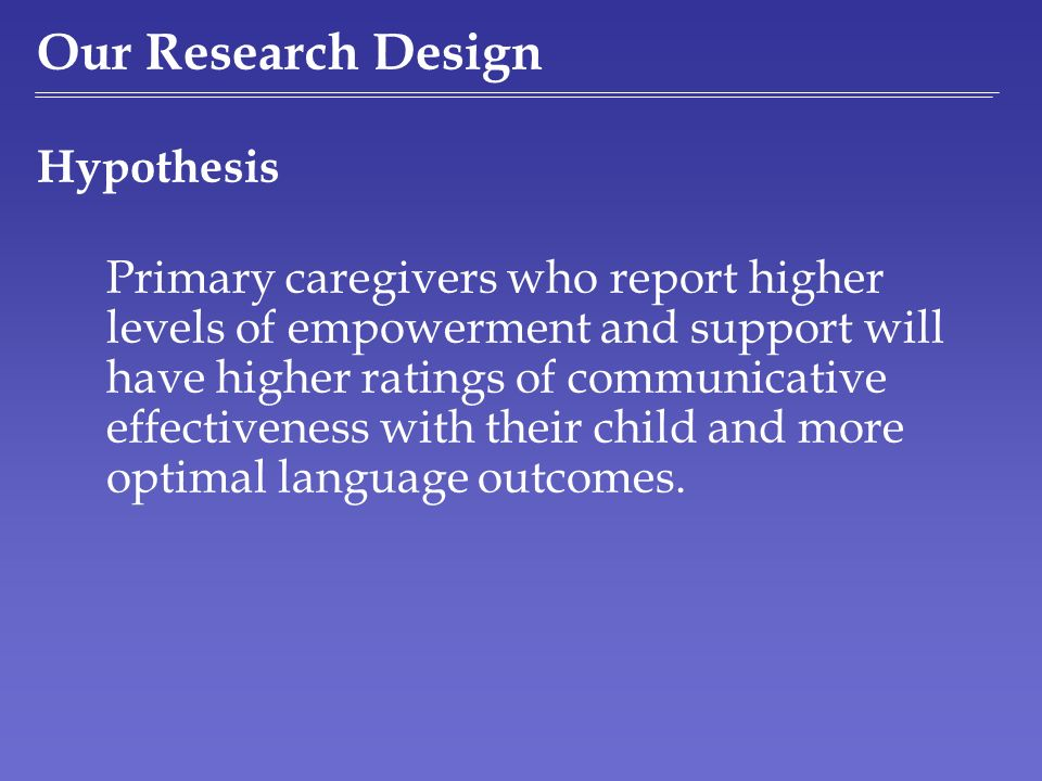 Our Research Design Hypothesis Primary caregivers who report higher levels of empowerment and support will have higher ratings of communicative effect