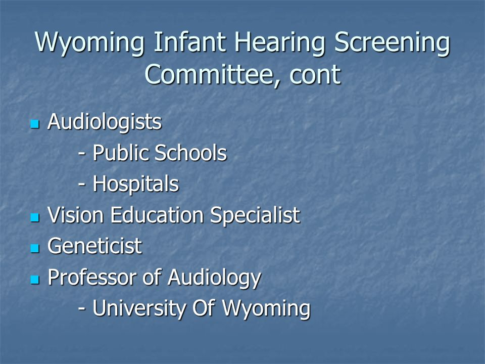 Wyoming Infant Hearing Screening Committee, cont Audiologists Audiologists - Public Schools - Hospitals Vision Education Specialist Vision Education S