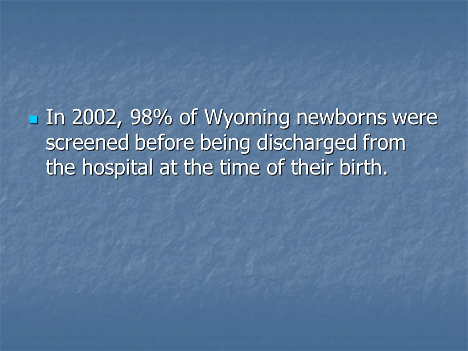 In 2002, 98% of Wyoming newborns were screened before being discharged from the hospital at the time of their birth. In 2002, 98% of Wyoming newborns