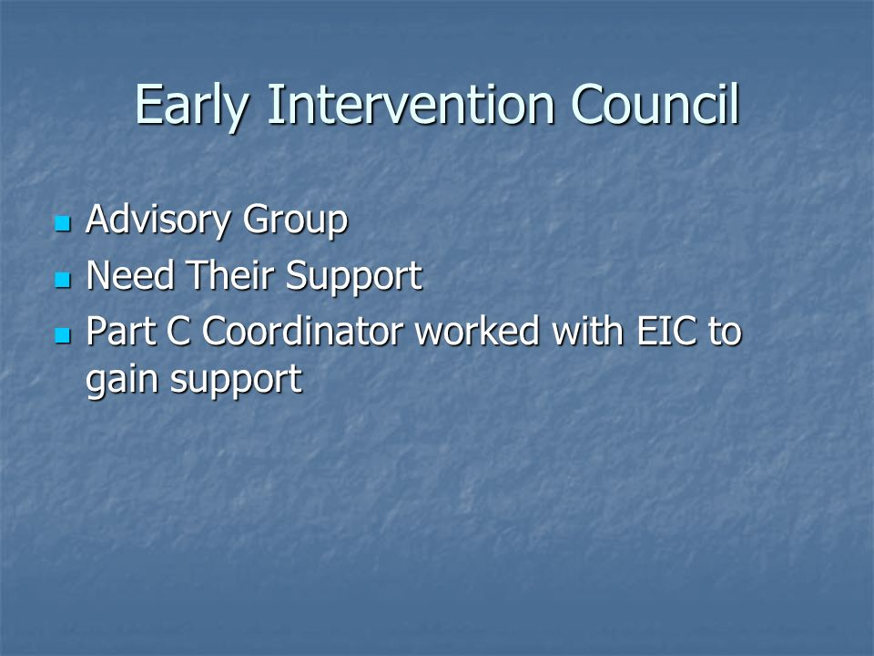 Early Intervention Council Advisory Group Need Their Support Part C Coordinator worked with EIC to gain support