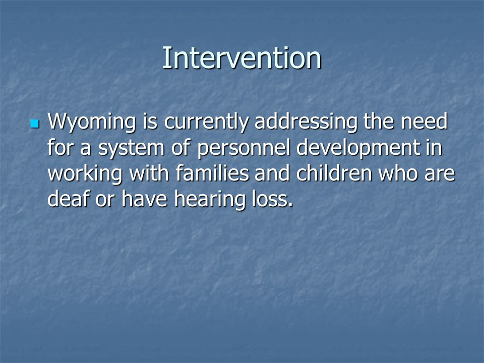 Intervention Wyoming is currently addressing the need for a system of personnel development in working with families and children who are deaf or have