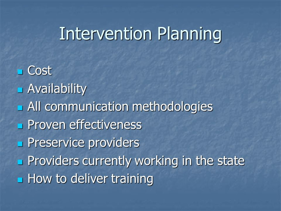 Intervention Planning Cost Cost Availability Availability All communication methodologies All communication methodologies Proven effectiveness Proven