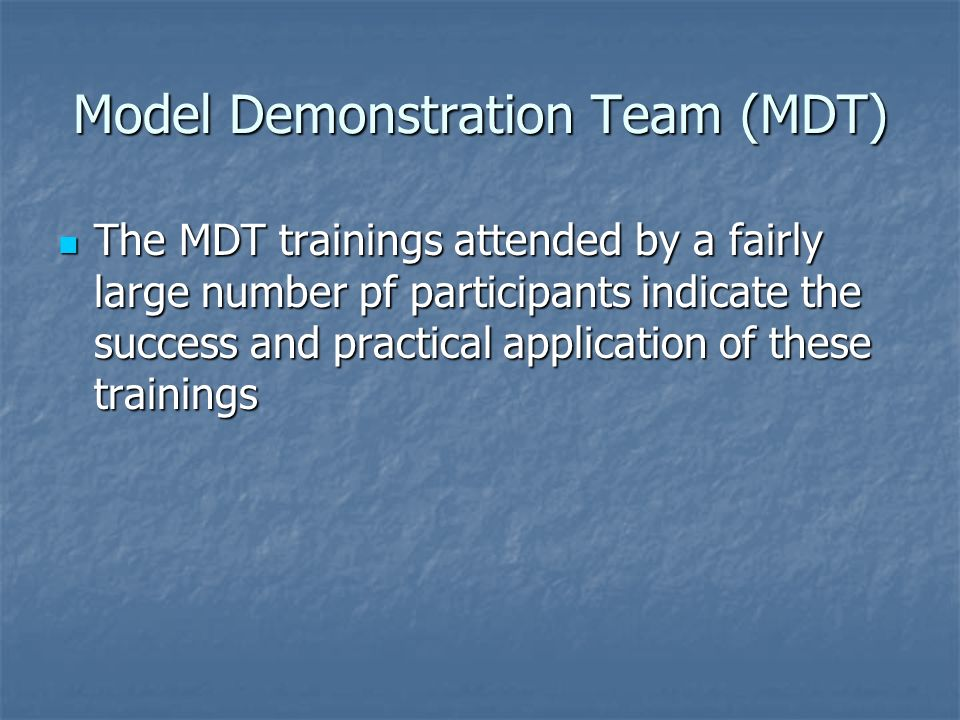 Model Demonstration Team (MDT) The MDT trainings attended by a fairly large number pf participants indicate the success and practical application of t