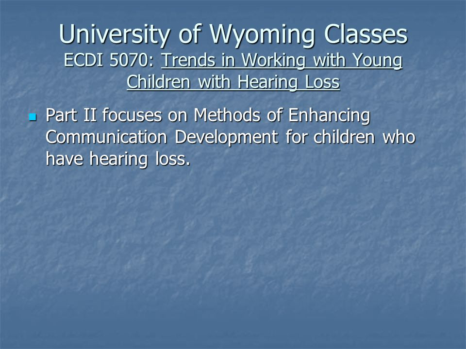 University of Wyoming Classes ECDI 5070: Trends in Working with Young Children with Hearing Loss Part II focuses on Methods of Enhancing Communication