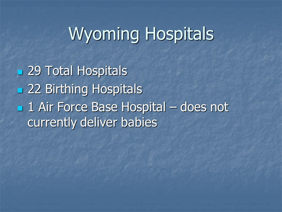 Wyoming Hospitals 29 Total Hospitals 29 Total Hospitals 22 Birthing Hospitals 22 Birthing Hospitals 1 Air Force Base Hospital – does not currently del