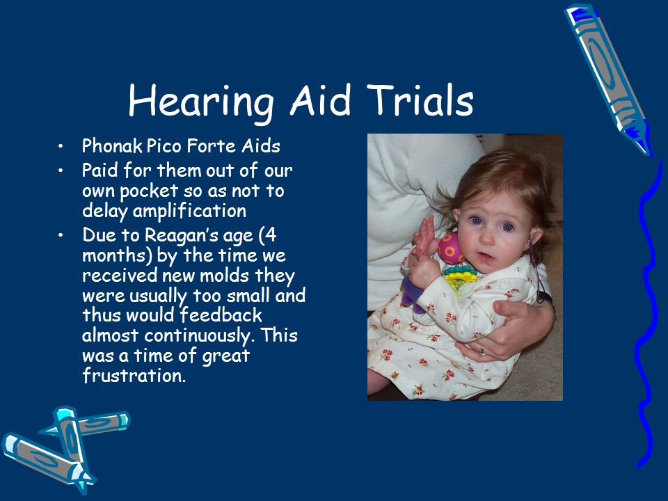 Hearing Aid Trials Phonak Pico Forte Aids Paid for them out of our own pocket so as not to delay amplification Due to Reagans age (4 months) by the time we received new molds they were usually too small and thus would feedback almost continuously.