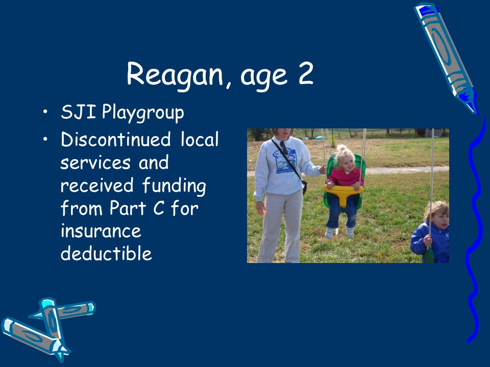 Reagan, age 2 SJI Playgroup Discontinued local services and received funding from Part C for insurance deductible